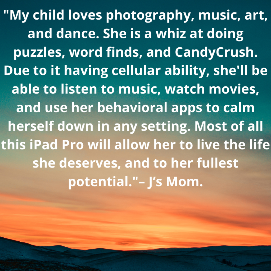 """My child loves photography, music, art, and dance. She is a whiz at doing puzzles, word finds, and CandyCrush. Due to it having cellular ability, she'll be able to listen to music, watch movies, and use her behavioral apps to calm herself down in any setting. Most of all this iPad Pro will allow her to live the life she deserves, and to her fullest potential.""  – J's Mom."